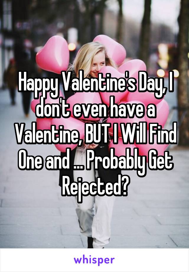 Happy Valentine's Day, I don't even have a Valentine, BUT I Will Find One and ... Probably Get Rejected。