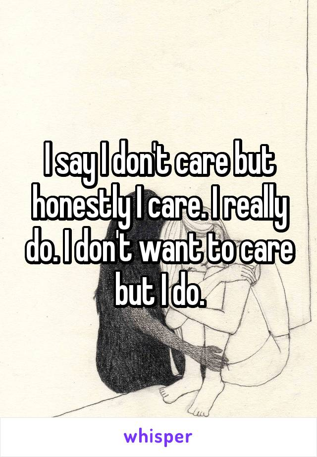 I say I don't care but honestly I care. I really do. I don't want to care but I do.