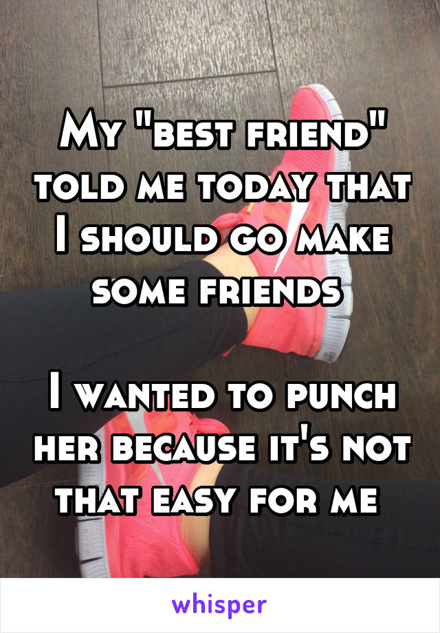 "My ""best friend"" told me today that I should go make some friends   I wanted to punch her because it's not that easy for me"