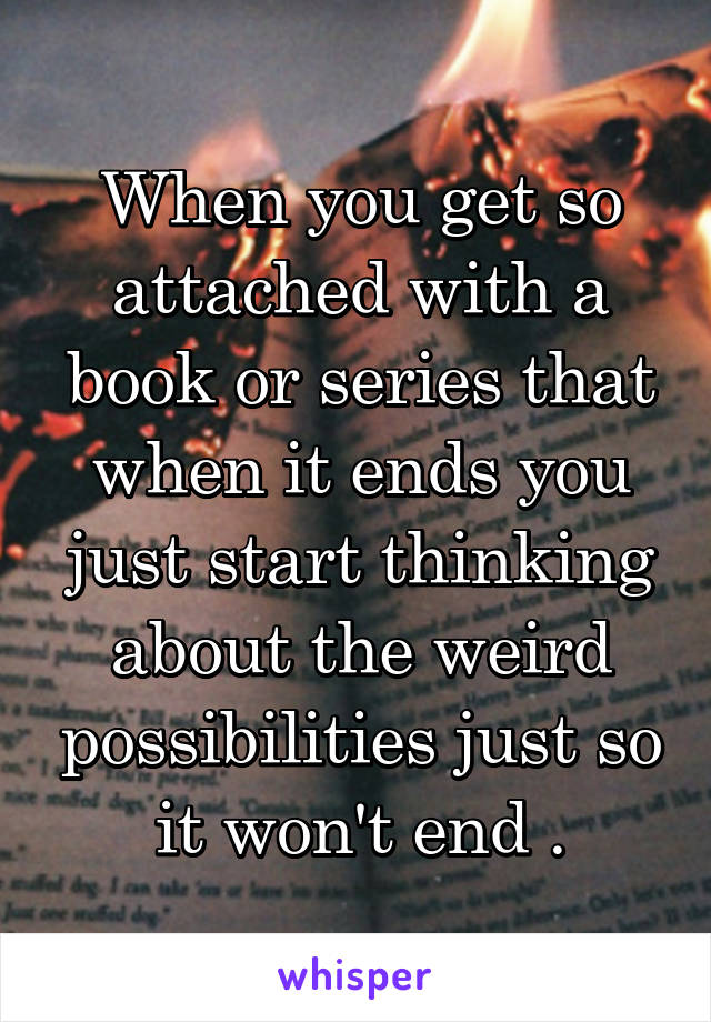 When you get so attached with a book or series that when it ends you just start thinking about the weird possibilities just so it won't end .