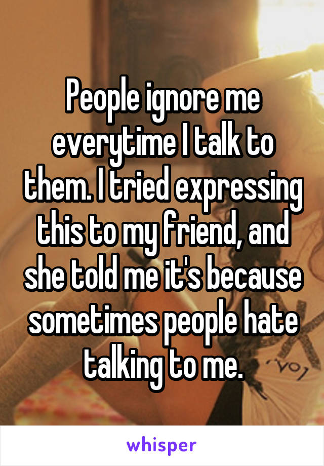 People ignore me everytime I talk to them. I tried expressing this to my friend, and she told me it's because sometimes people hate talking to me.