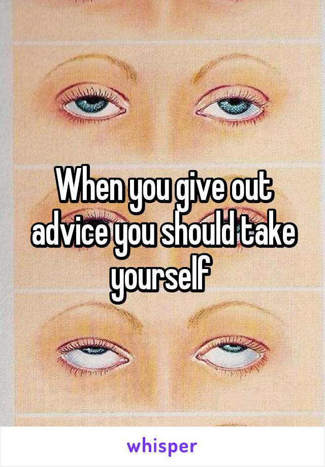 When you give out advice you should take yourself