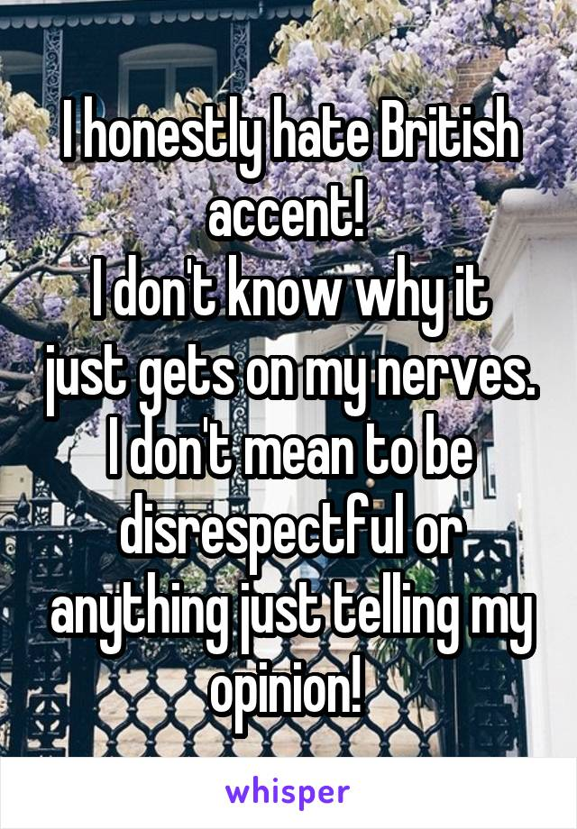 I honestly hate British accent!  I don't know why it just gets on my nerves. I don't mean to be disrespectful or anything just telling my opinion!