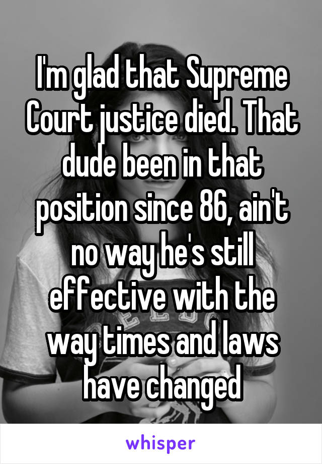 I'm glad that Supreme Court justice died. That dude been in that position since 86, ain't no way he's still effective with the way times and laws have changed