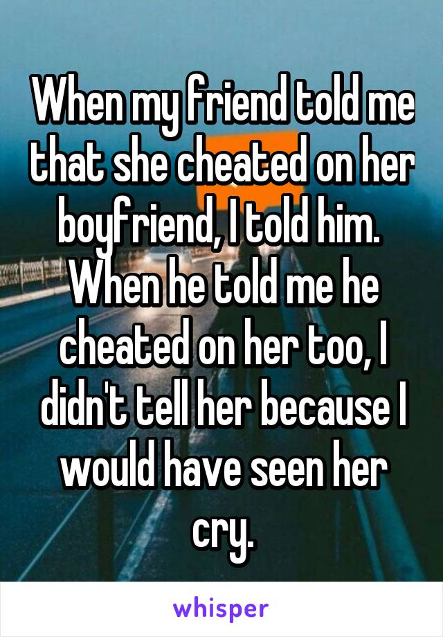 When my friend told me that she cheated on her boyfriend, I told him.  When he told me he cheated on her too, I didn't tell her because I would have seen her cry.