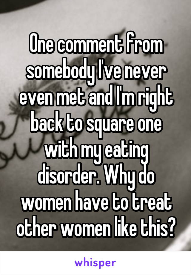 One comment from somebody I've never even met and I'm right back to square one with my eating disorder. Why do women have to treat other women like this?