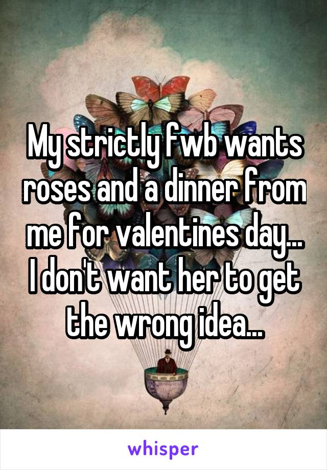 My strictly fwb wants roses and a dinner from me for valentines day... I don't want her to get the wrong idea...