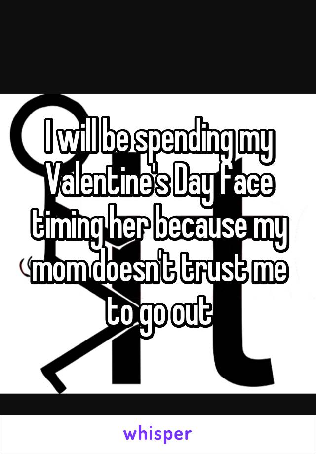 I will be spending my Valentine's Day face timing her because my mom doesn't trust me to go out