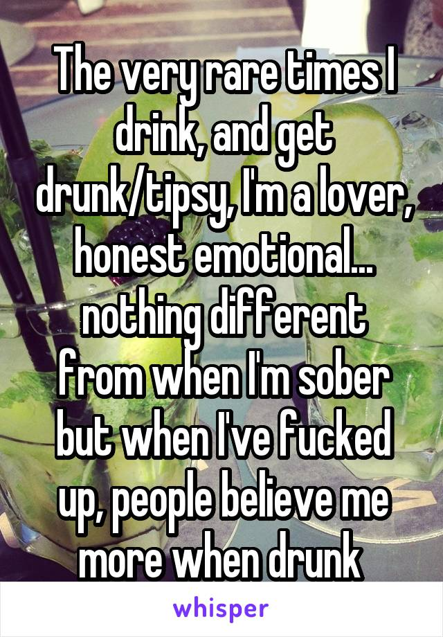 The very rare times I drink, and get drunk/tipsy, I'm a lover, honest emotional... nothing different from when I'm sober but when I've fucked up, people believe me more when drunk
