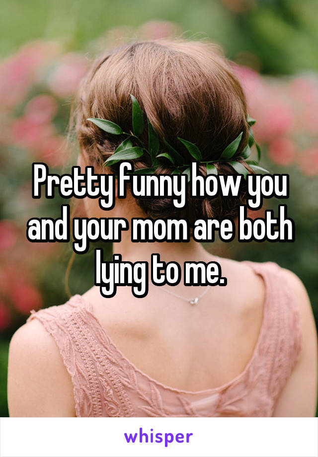 Pretty funny how you and your mom are both lying to me.