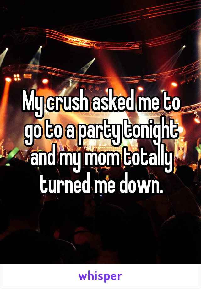 My crush asked me to go to a party tonight and my mom totally turned me down.