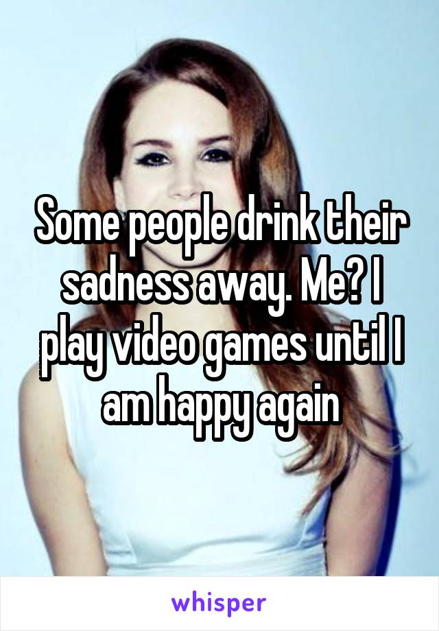 Some people drink their sadness away. Me? I play video games until I am happy again