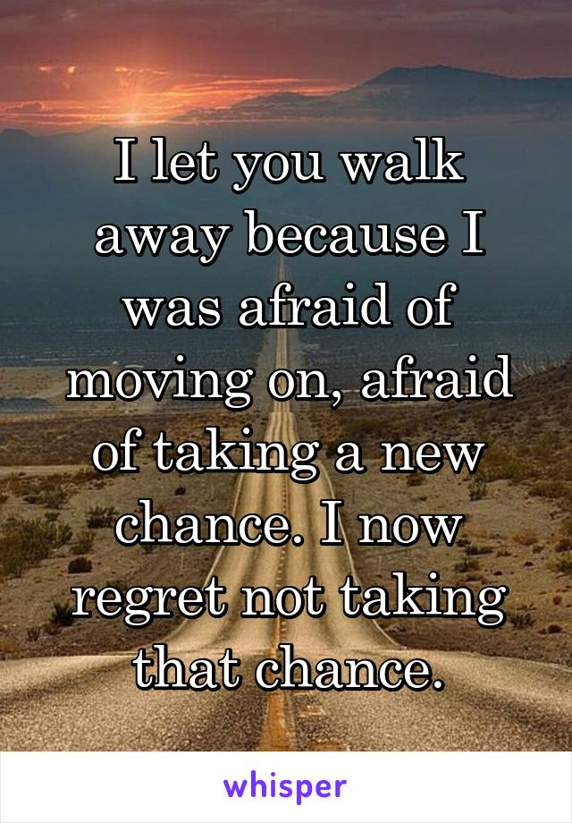 I let you walk away because I was afraid of moving on, afraid of taking a new chance. I now regret not taking that chance.