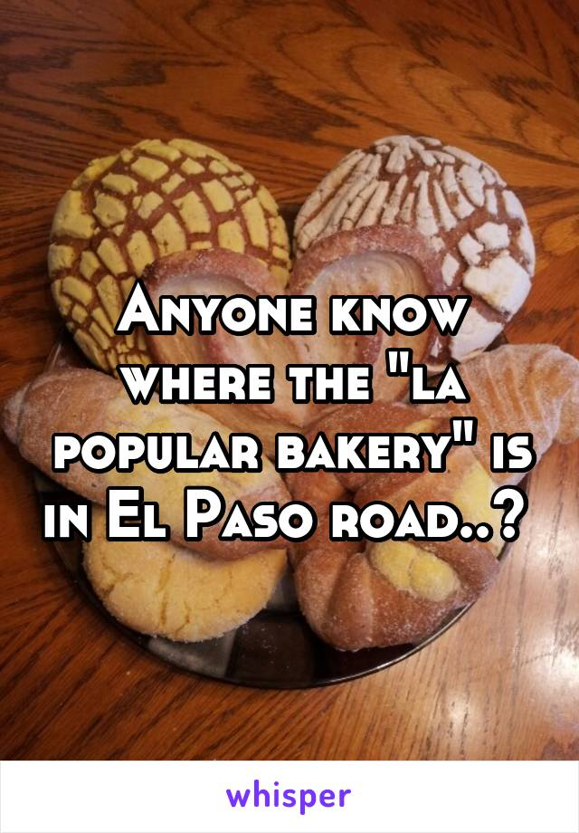 "Anyone know where the ""la popular bakery"" is in El Paso road..?"