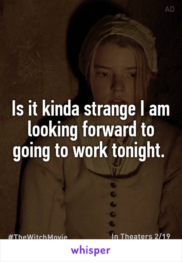 Is it kinda strange I am looking forward to going to work tonight.