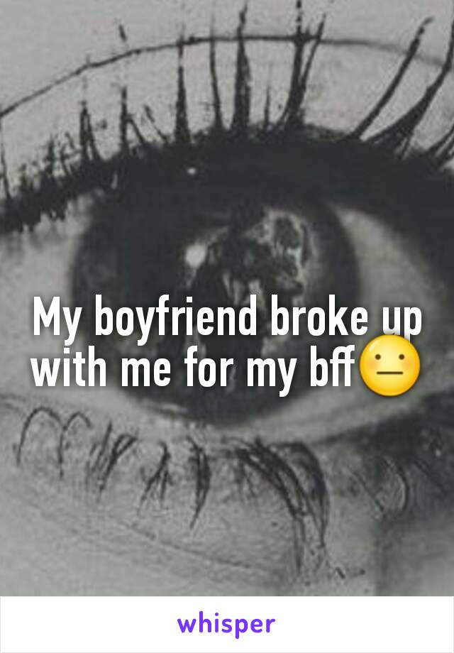 My boyfriend broke up with me for my bff😐