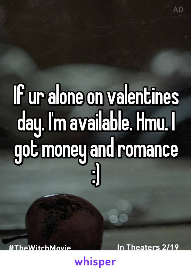 If ur alone on valentines day. I'm available. Hmu. I got money and romance :)