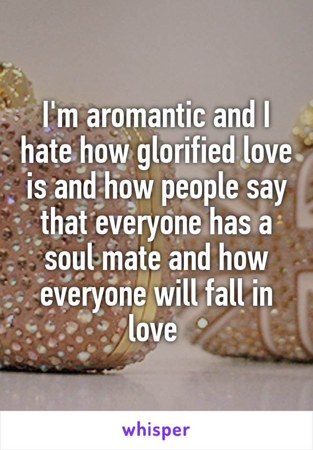 I'm aromantic and I hate how glorified love is and how people say that everyone has a soul mate and how everyone will fall in love