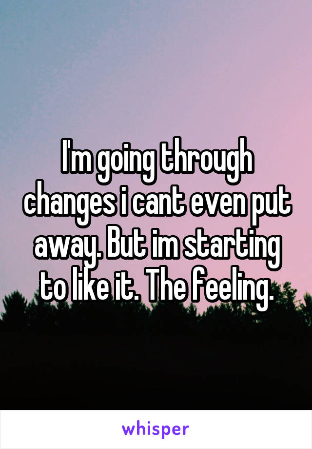 I'm going through changes i cant even put away. But im starting to like it. The feeling.