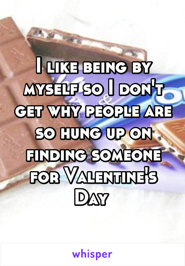 I like being by myself so I don't get why people are so hung up on finding someone for Valentine's Day