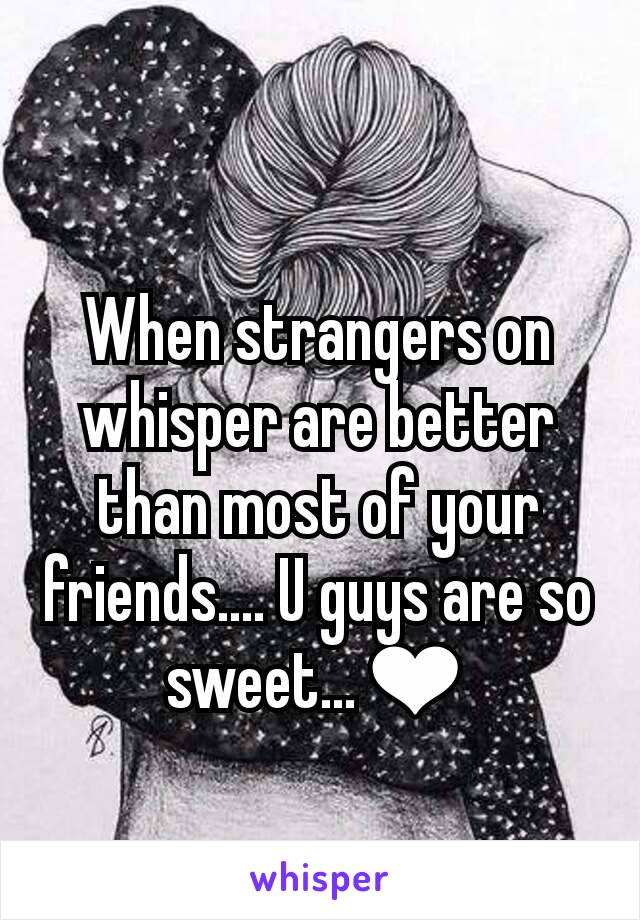 When strangers on whisper are better than most of your friends.... U guys are so sweet...❤