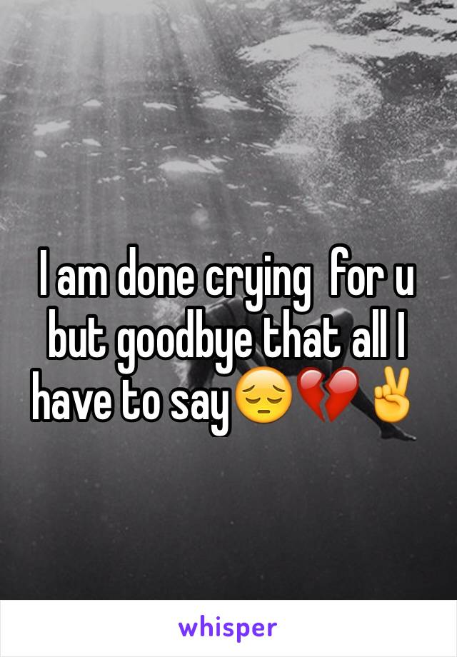 I am done crying  for u but goodbye that all I have to say😔💔✌️