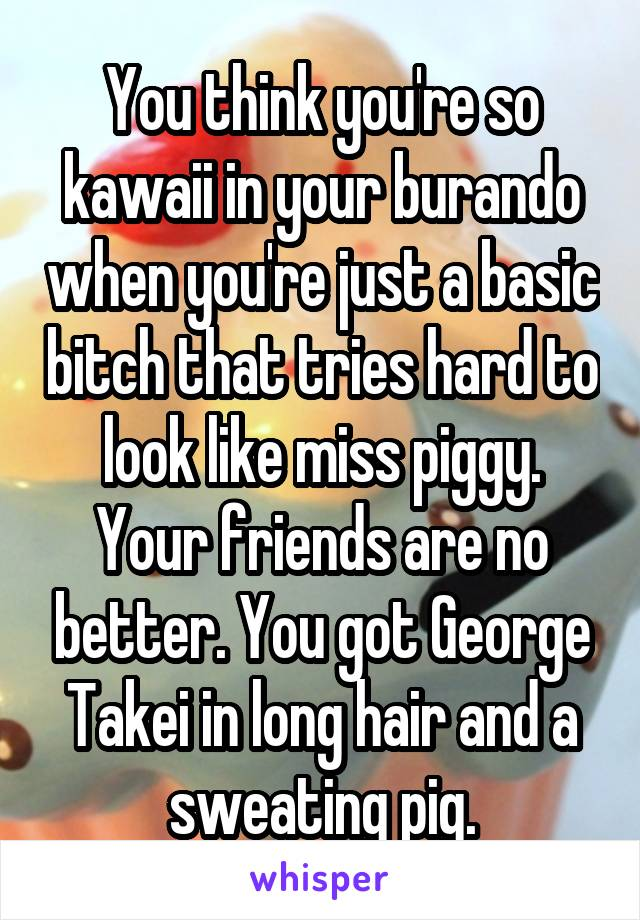 You think you're so kawaii in your burando when you're just a basic bitch that tries hard to look like miss piggy. Your friends are no better. You got George Takei in long hair and a sweating pig.