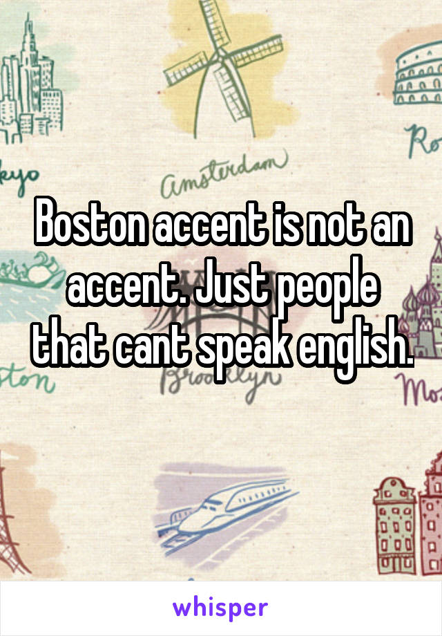 Boston accent is not an accent. Just people that cant speak english.