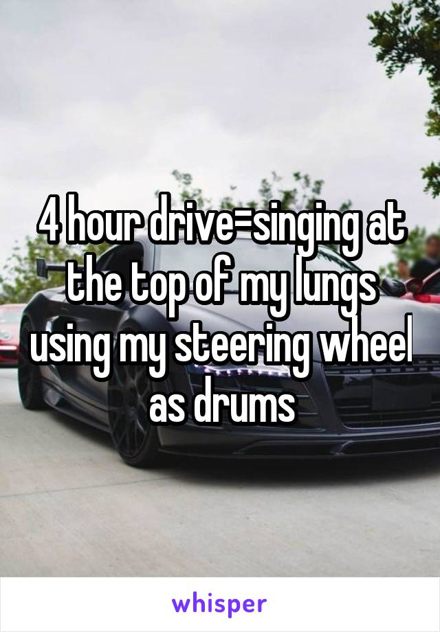 4 hour drive=singing at the top of my lungs using my steering wheel as drums