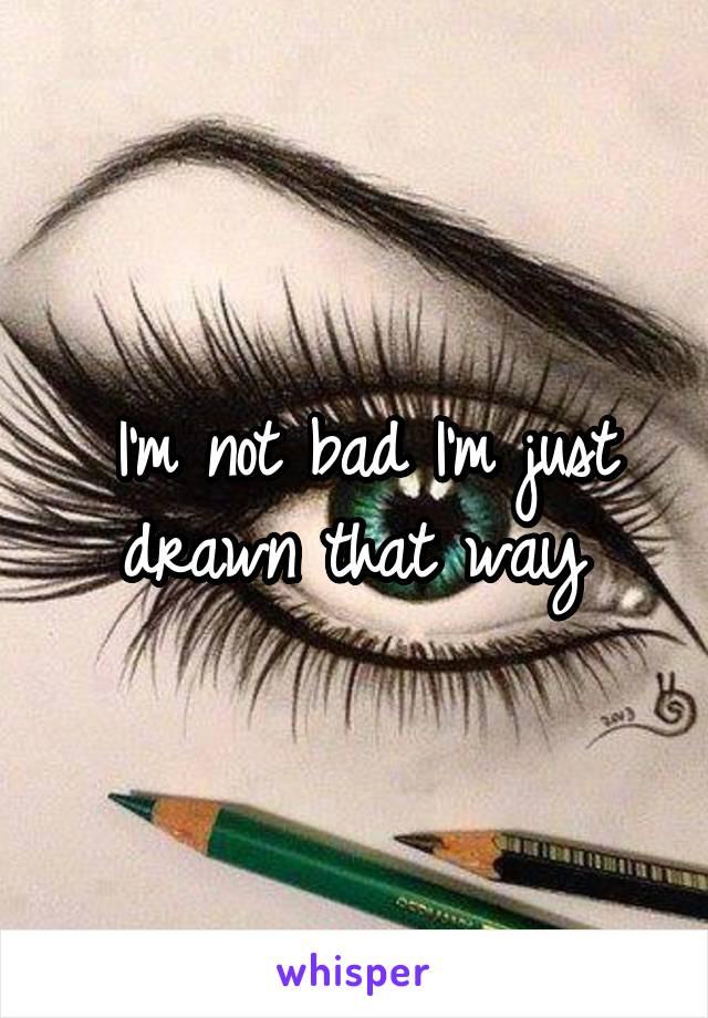 I'm not bad I'm just drawn that way