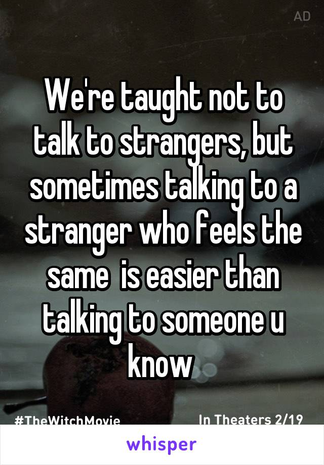 We're taught not to talk to strangers, but sometimes talking to a stranger who feels the same  is easier than talking to someone u know