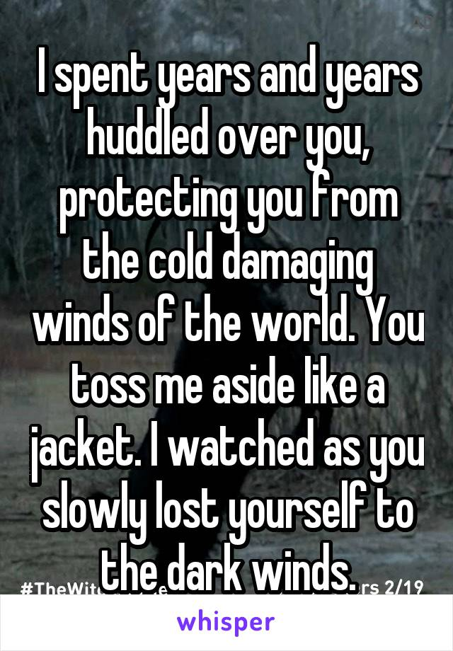 I spent years and years huddled over you, protecting you from the cold damaging winds of the world. You toss me aside like a jacket. I watched as you slowly lost yourself to the dark winds.
