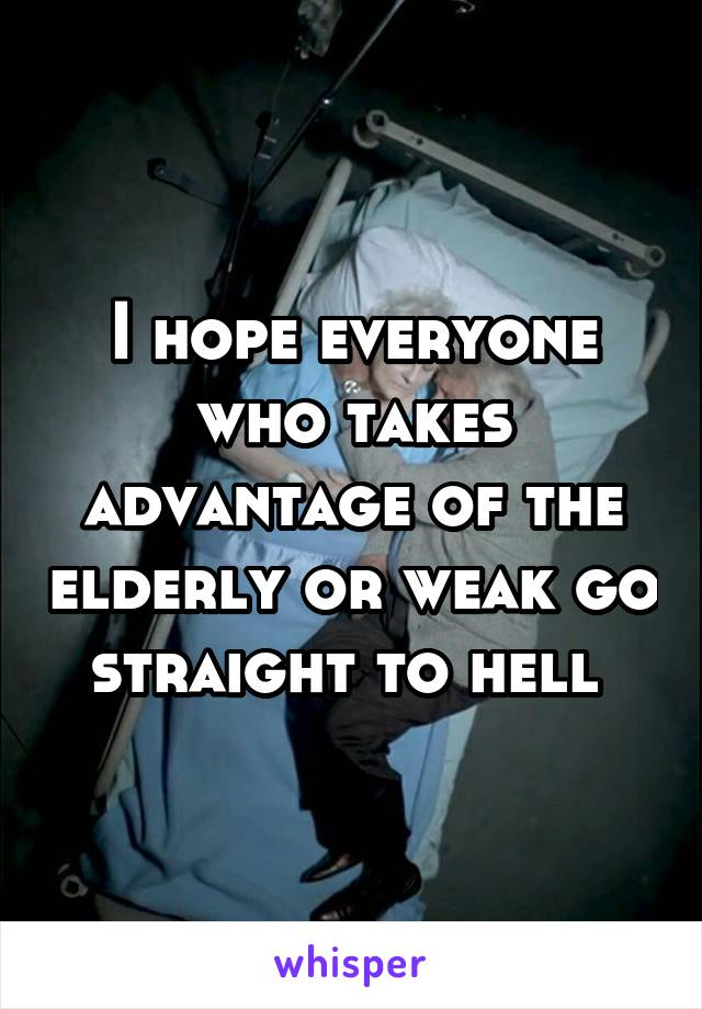 I hope everyone who takes advantage of the elderly or weak go straight to hell