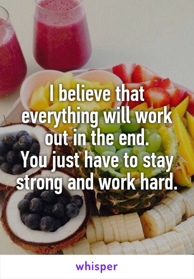 I believe that everything will work out in the end. You just have to stay strong and work hard.