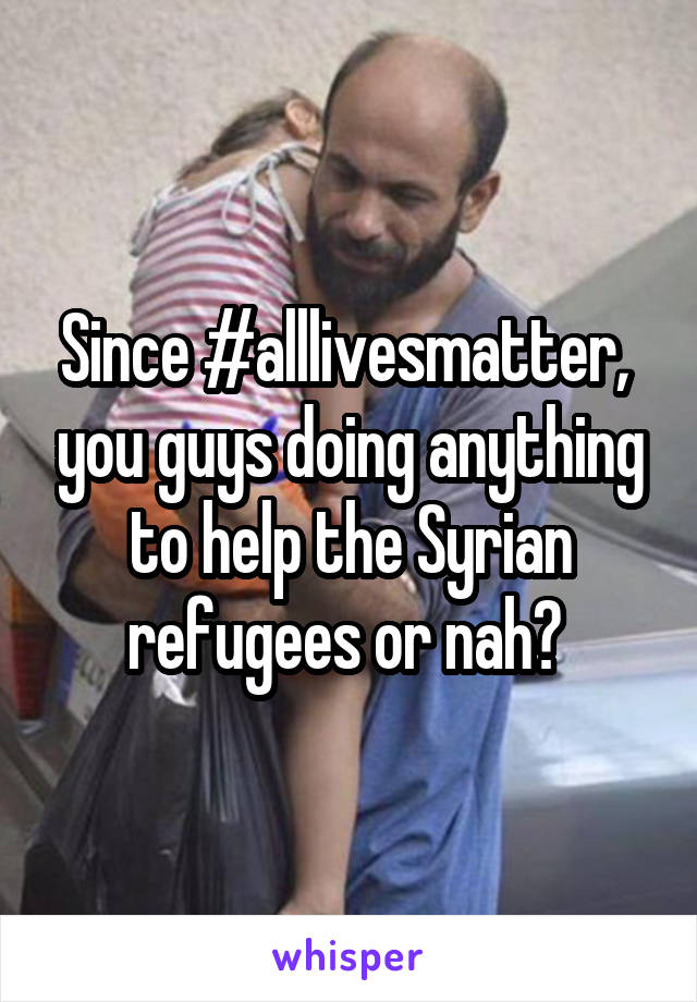 Since #alllivesmatter,  you guys doing anything to help the Syrian refugees or nah?
