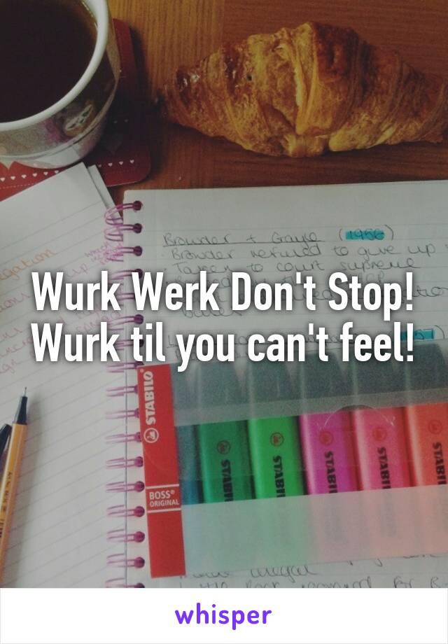Wurk Werk Don't Stop! Wurk til you can't feel!