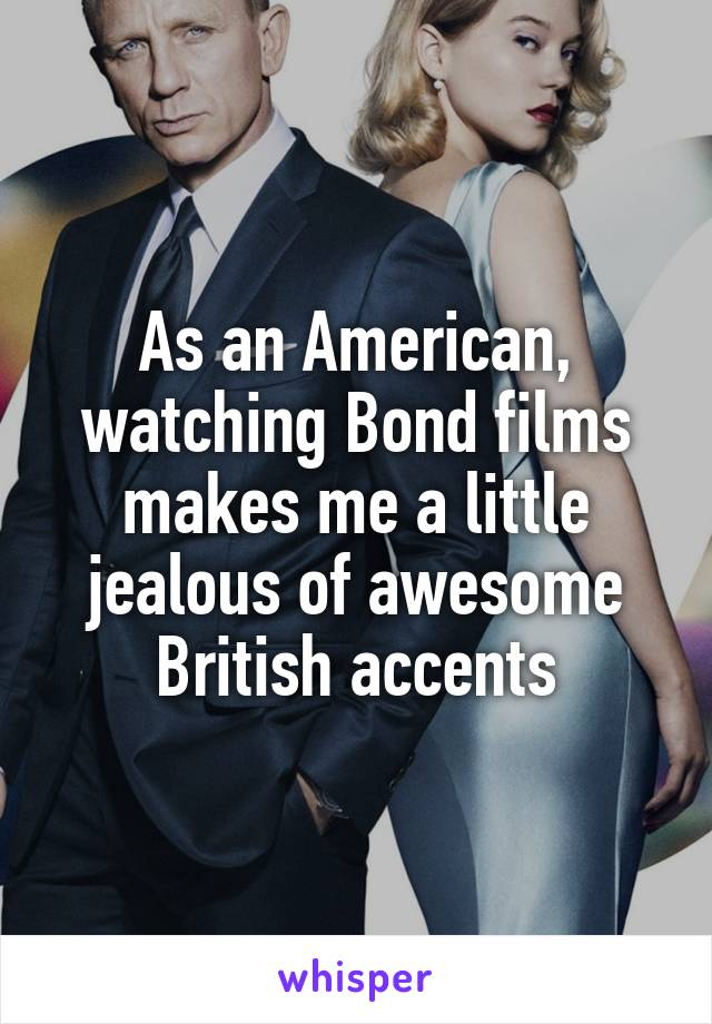 As an American, watching Bond films makes me a little jealous of awesome British accents
