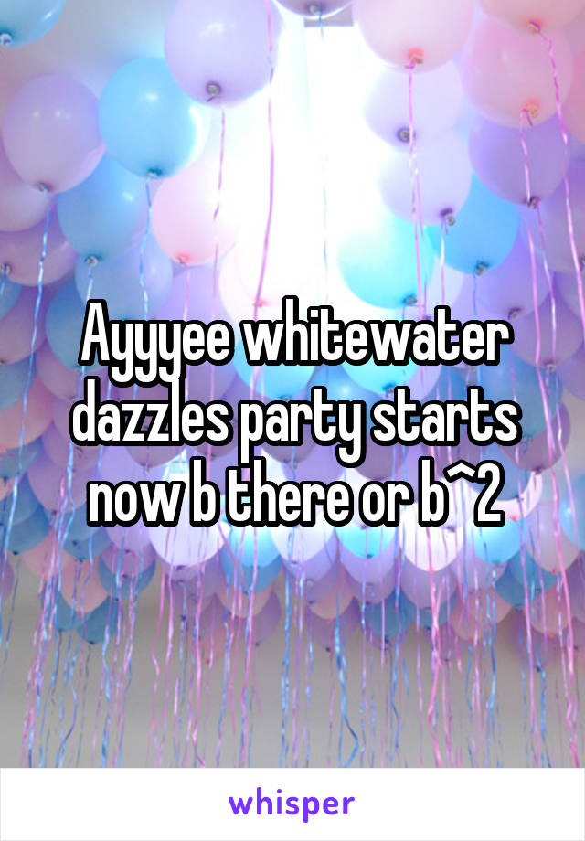 Ayyyee whitewater dazzles party starts now b there or b^2