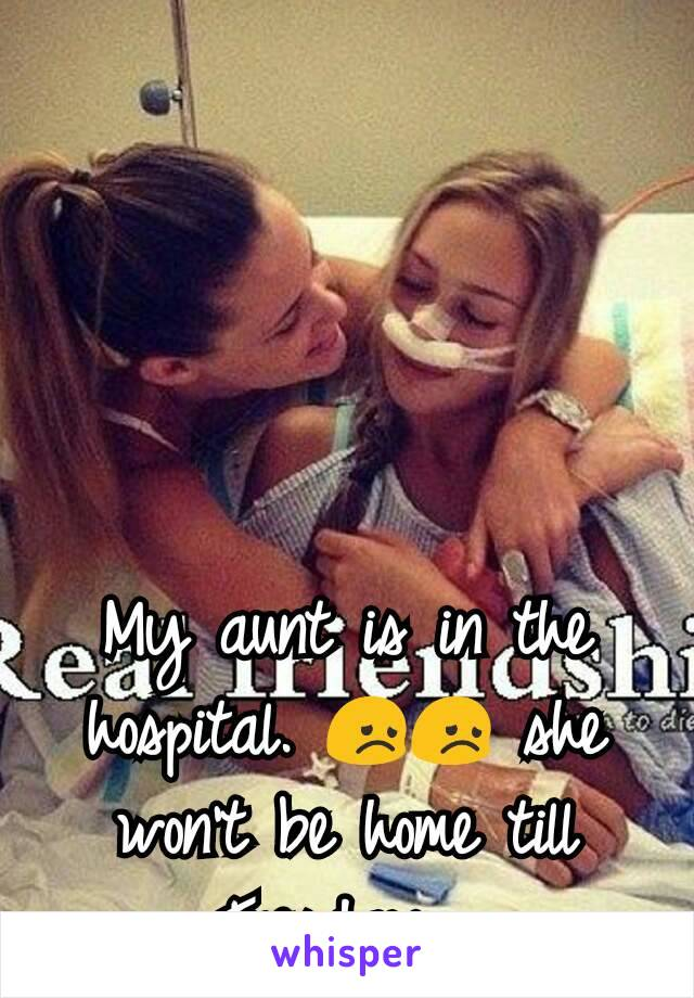 My aunt is in the hospital. 😞😞 she won't be home till Tuesday.