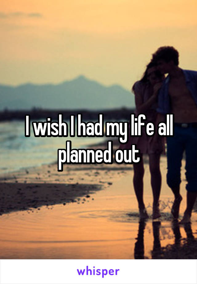 I wish I had my life all planned out