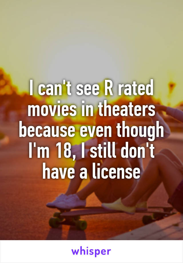 I can't see R rated movies in theaters because even though I'm 18, I still don't have a license