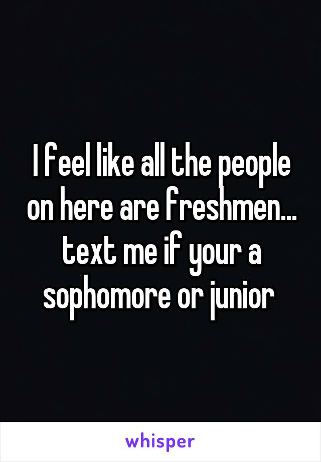 I feel like all the people on here are freshmen... text me if your a sophomore or junior