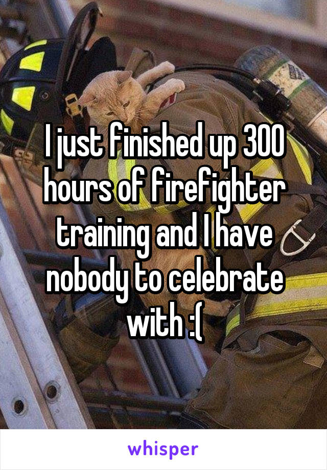 I just finished up 300 hours of firefighter training and I have nobody to celebrate with :(