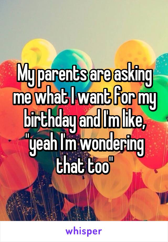"""My parents are asking me what I want for my birthday and I'm like, """"yeah I'm wondering that too"""""""