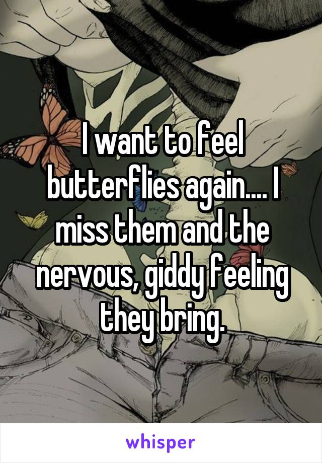 I want to feel butterflies again.... I miss them and the nervous, giddy feeling they bring.