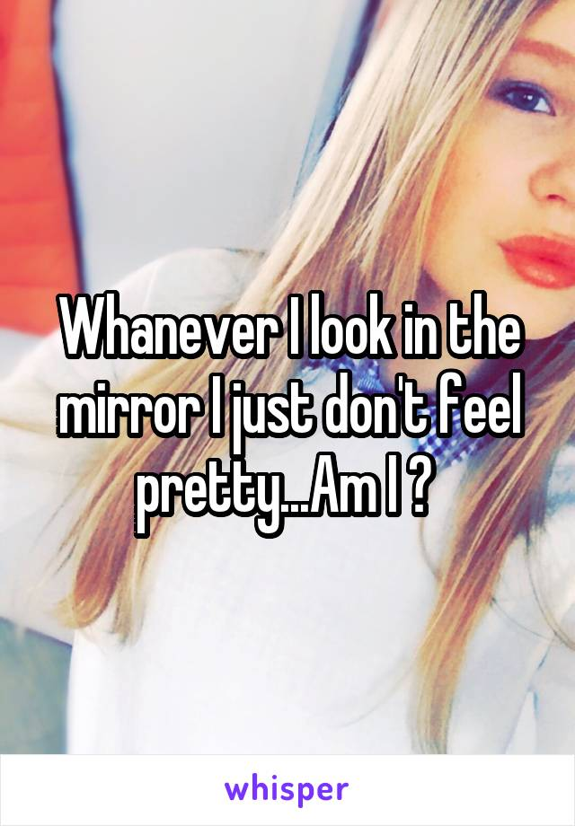 Whanever I look in the mirror I just don't feel pretty...Am I ?