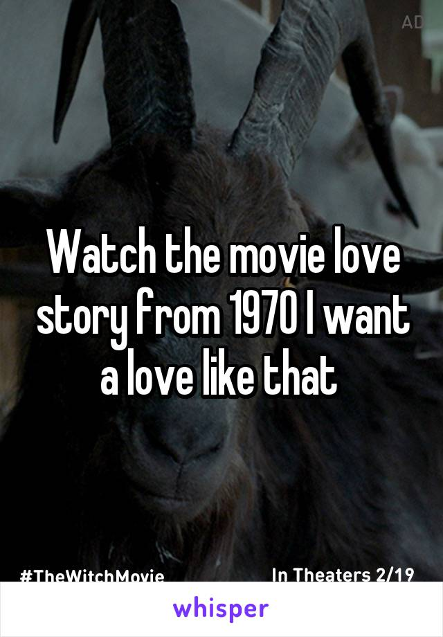 Watch the movie love story from 1970 I want a love like that