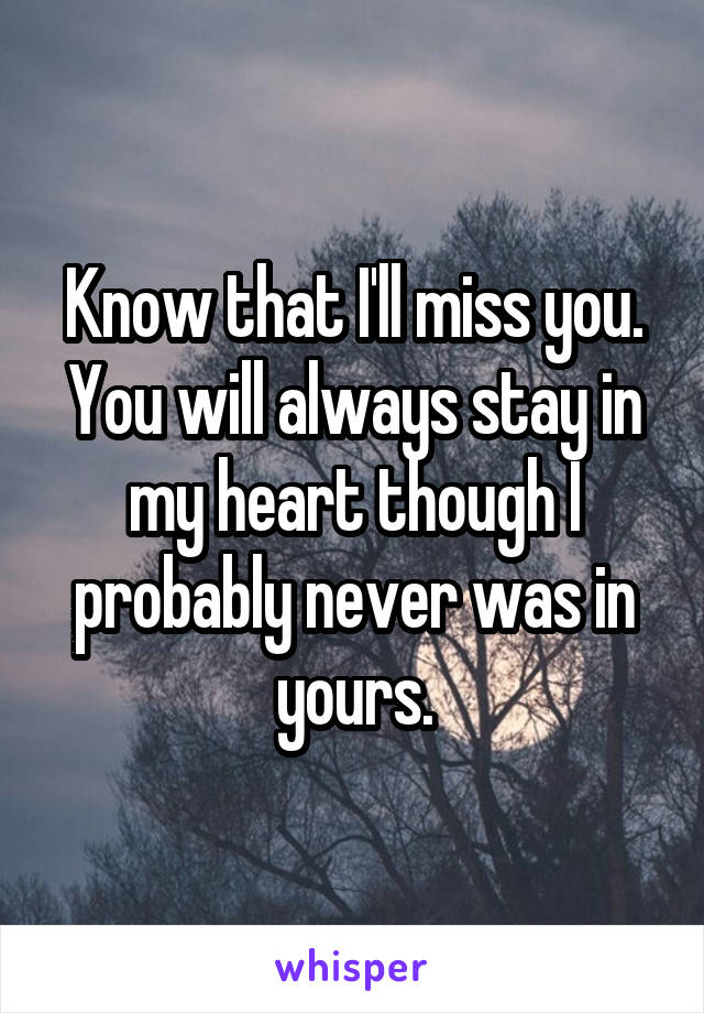 Know that I'll miss you. You will always stay in my heart though I probably never was in yours.