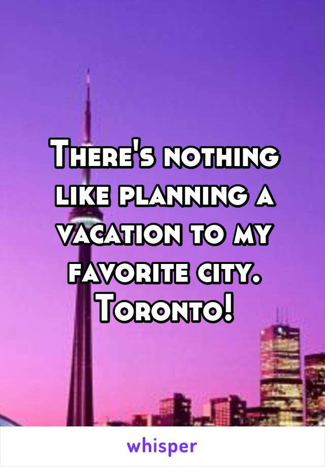 There's nothing like planning a vacation to my favorite city. Toronto!