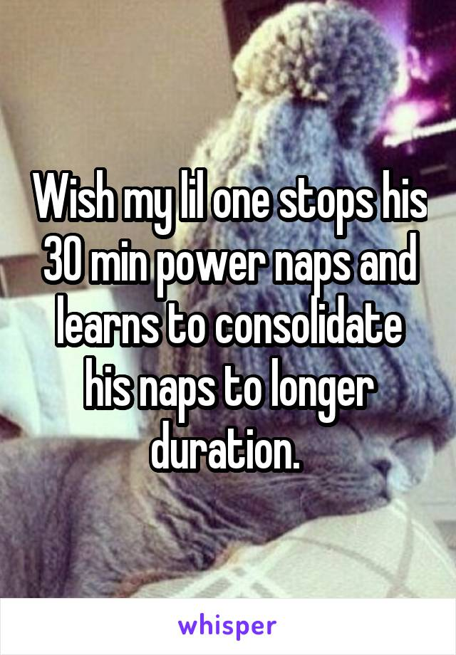 Wish my lil one stops his 30 min power naps and learns to consolidate his naps to longer duration.